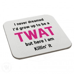 I Never Dreamed I Would Grow up to Be a Twat But Here I am Killin' it Coaster