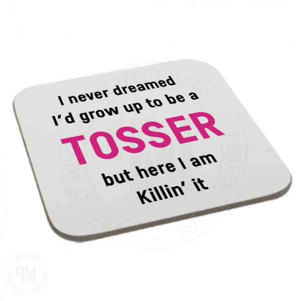 I Never Dreamed I Would Grow up to Be a Tosser But Here I am Killin' it Coaster
