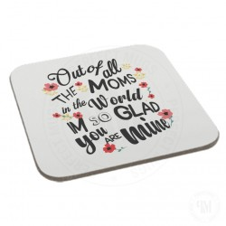 Out of All The Mums In The World Im So Glad You Are Mine Coaster