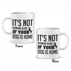 It's Not Drinking Alone If Your Dog Is Home Mug