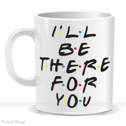 I ll Be There For You Mug