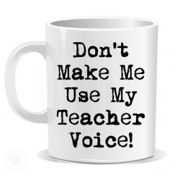 Dont Make Me Use My Theacher Voice Mug