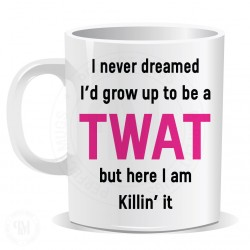 I Never Dreamed I Would Grow up to Be a Twat But Here I am Killin it Mug