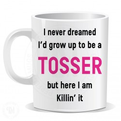 I Never Dreamed I Would Grow up to Be a Tosser But Here I am Killin it Mug