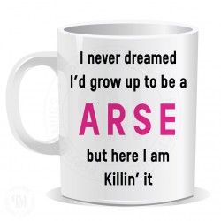 I Never Dreamed I Would Grow up to Be a Arse But Here I am Killin it Mug
