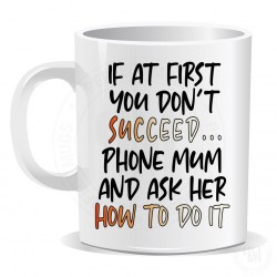 If At First You Do Not Succeed Phone Mum And Ask Her How To Do It Mug